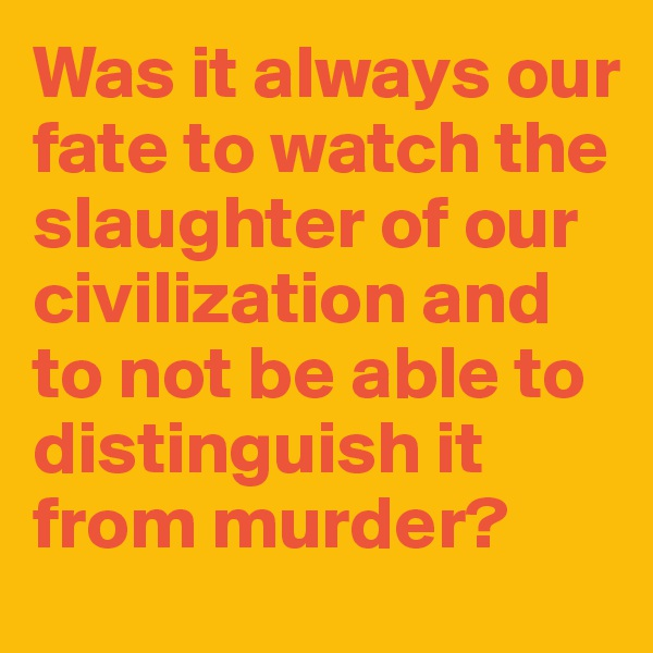 Was it always our fate to watch the slaughter of our civilization and to not be able to distinguish it from murder?