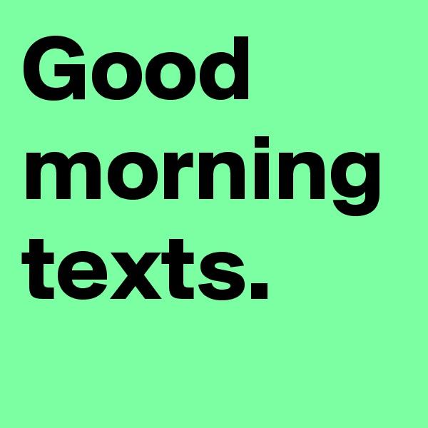 Good morning texts.