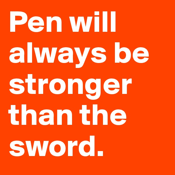 Pen will always be stronger than the sword.