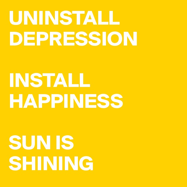 UNINSTALL DEPRESSION  INSTALL HAPPINESS  SUN IS SHINING