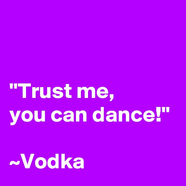 """Trust me, you can dance!""  ~Vodka"