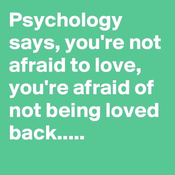 Psychology says, you're not afraid to love, you're afraid of not being loved back.....