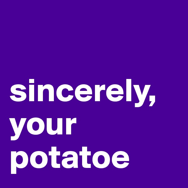 sincerely,  your potatoe