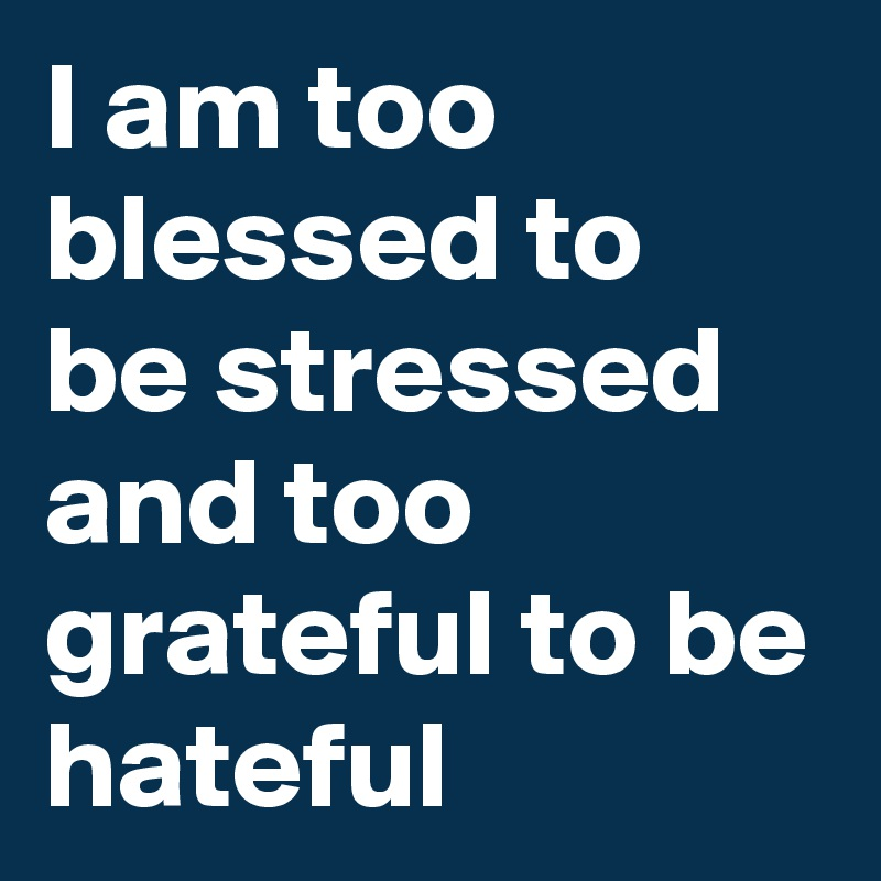 I am too blessed to be stressed and too grateful to be hateful