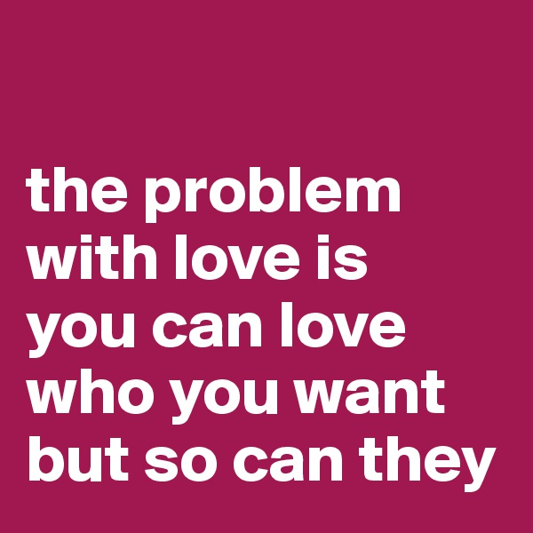 the problem with love is  you can love who you want but so can they