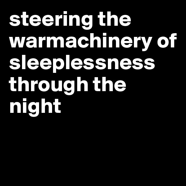 steering the warmachinery of sleeplessness through the night