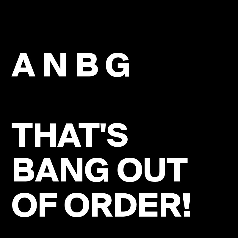 A N B G  THAT'S BANG OUT OF ORDER!