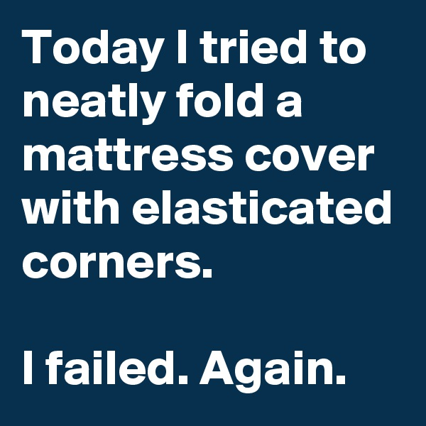 Today I tried to neatly fold a mattress cover with elasticated corners.  I failed. Again.
