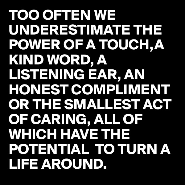TOO OFTEN WE UNDERESTIMATE THE POWER OF A TOUCH,A KIND WORD, A LISTENING EAR, AN HONEST COMPLIMENT OR THE SMALLEST ACT OF CARING, ALL OF WHICH HAVE THE POTENTIAL  TO TURN A LIFE AROUND.