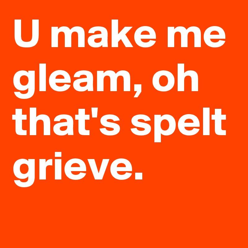 U make me gleam, oh that's spelt grieve.