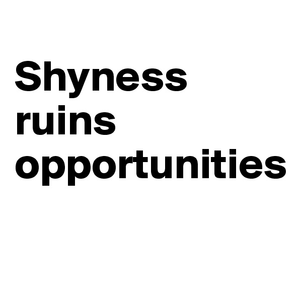Shyness ruins  opportunities