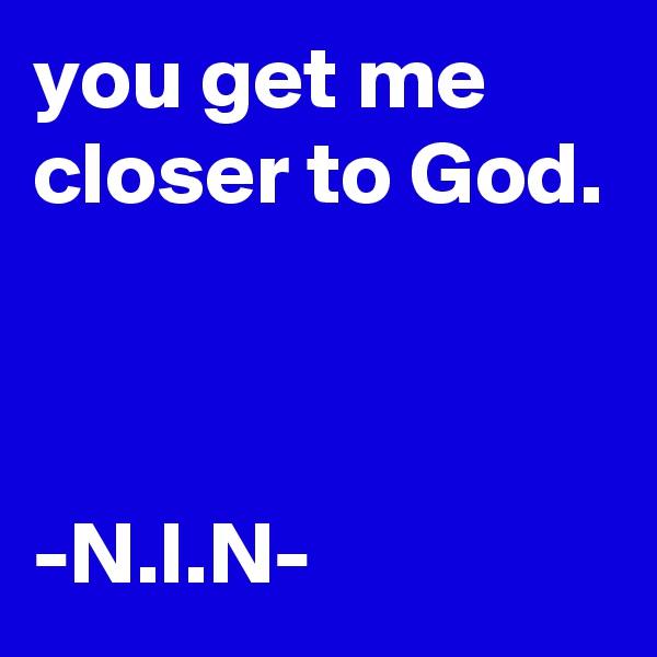 you get me closer to God.    -N.I.N-