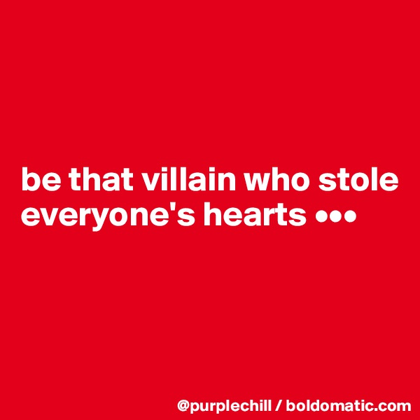 be that villain who stole everyone's hearts •••