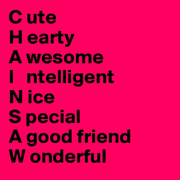 C ute H earty A wesome I   ntelligent N ice S pecial A good friend W onderful