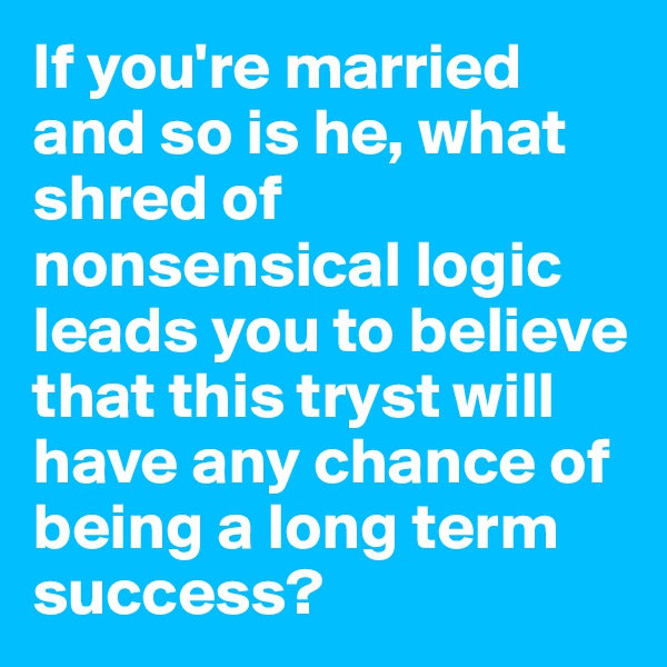 If you're married and so is he, what shred of nonsensical logic leads you to believe that this tryst will have any chance of being a long term success?