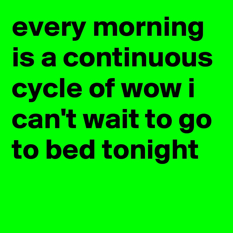 every morning is a continuous cycle of wow i can't wait to go to bed tonight
