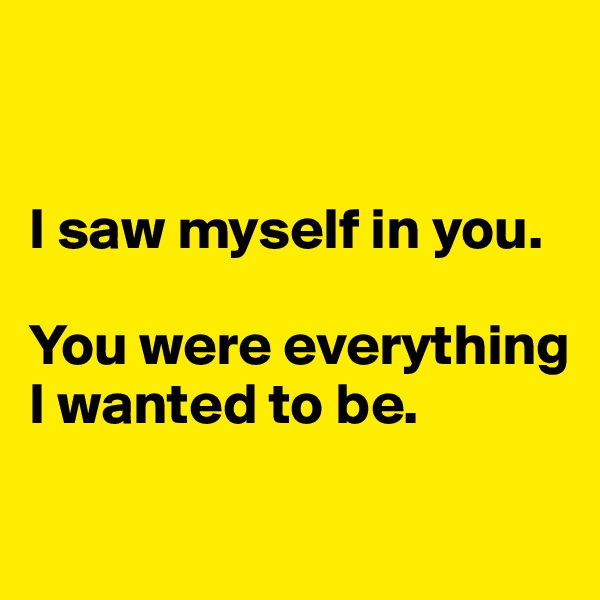 I saw myself in you.  You were everything I wanted to be.