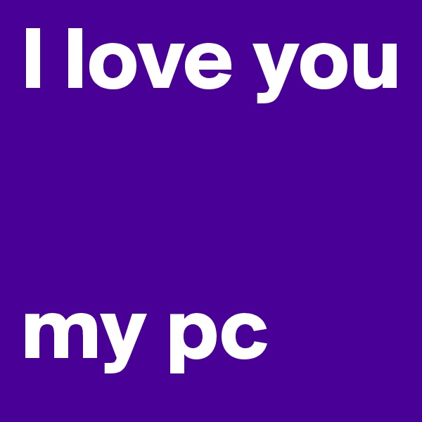 I love you    my pc