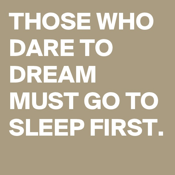 THOSE WHO DARE TO DREAM MUST GO TO SLEEP FIRST.