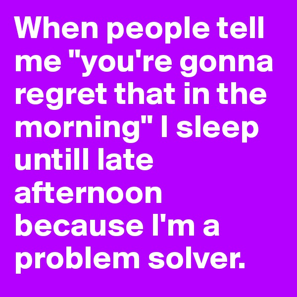 "When people tell me ""you're gonna regret that in the morning"" I sleep untill late afternoon because I'm a problem solver."
