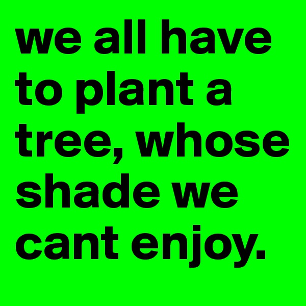 we all have to plant a tree, whose shade we cant enjoy.