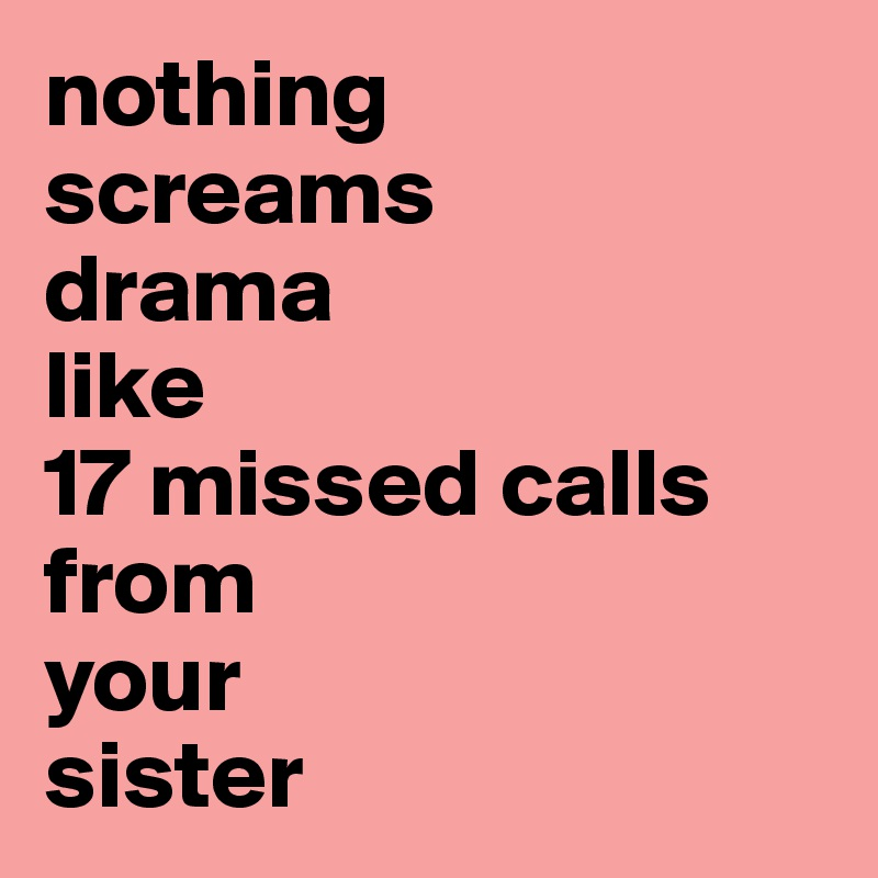 nothing screams  drama  like  17 missed calls from  your  sister