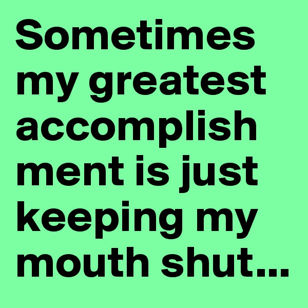 Sometimes my greatest accomplishment is just keeping my mouth shut...