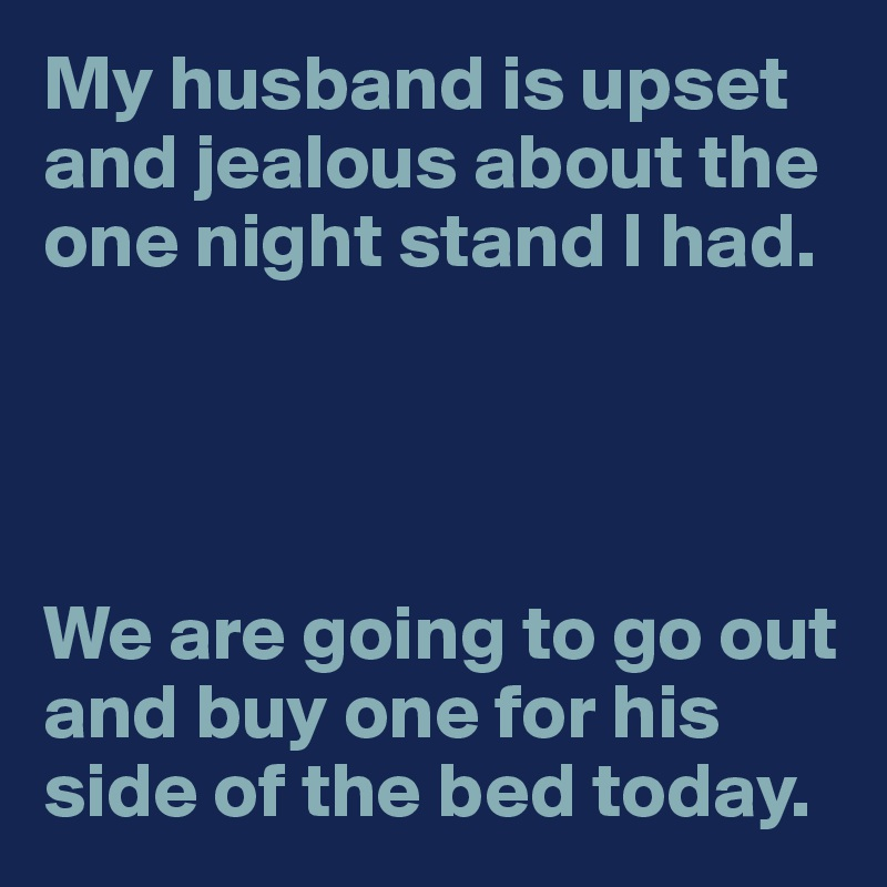 My husband is upset and jealous about the one night stand I had.     We are going to go out and buy one for his side of the bed today.