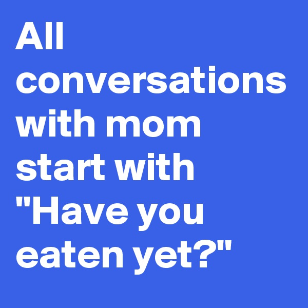 """All conversations with mom start with """"Have you eaten yet?"""""""