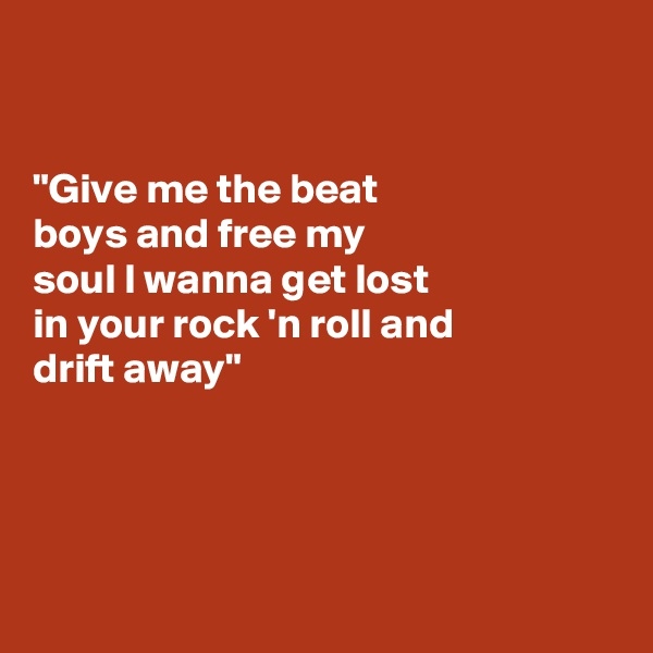 """""""Give me the beat  boys and free my  soul I wanna get lost  in your rock 'n roll and  drift away"""""""