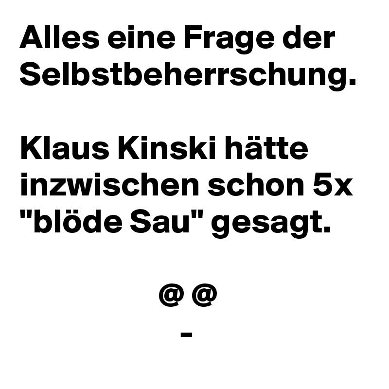 """Alles eine Frage der Selbstbeherrschung.  Klaus Kinski hätte inzwischen schon 5x """"blöde Sau"""" gesagt.                      @ @                        -"""