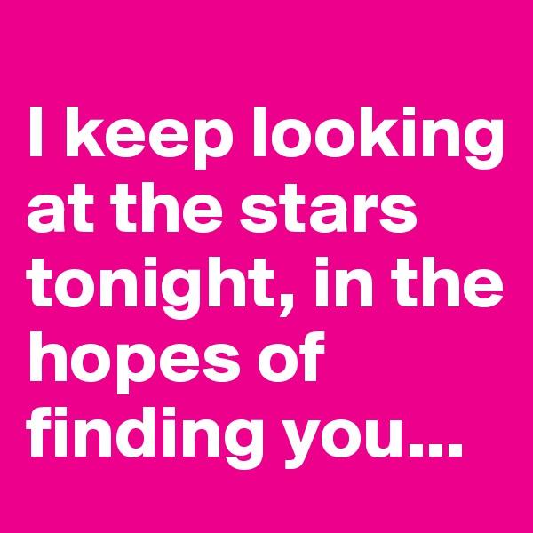 I keep looking at the stars tonight, in the hopes of finding you...