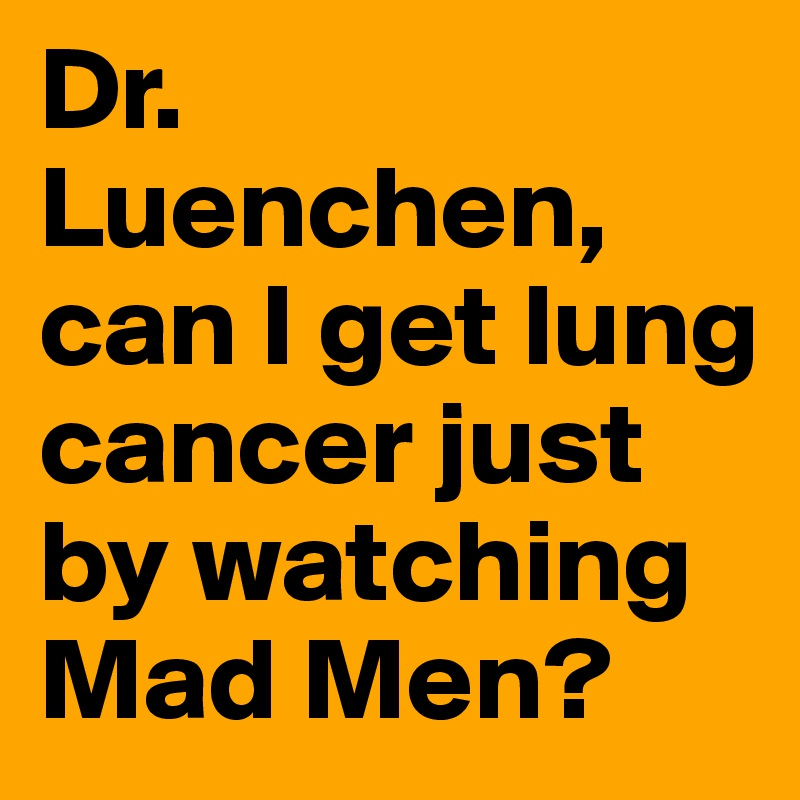 Dr. Luenchen,  can I get lung cancer just by watching Mad Men?