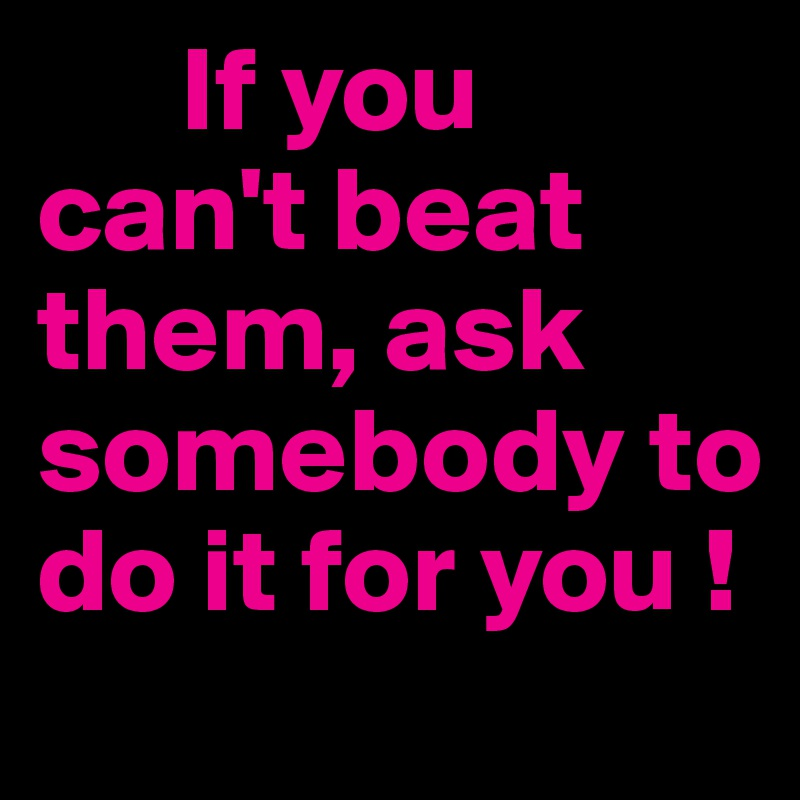 If you can't beat them, ask somebody to do it for you !