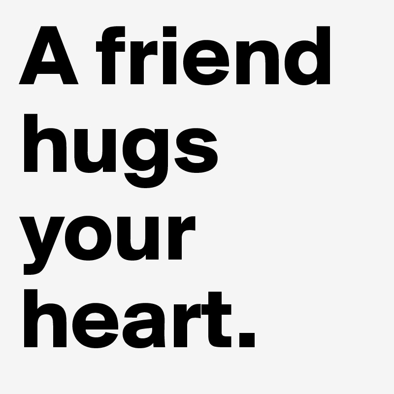 A friend hugs your heart.