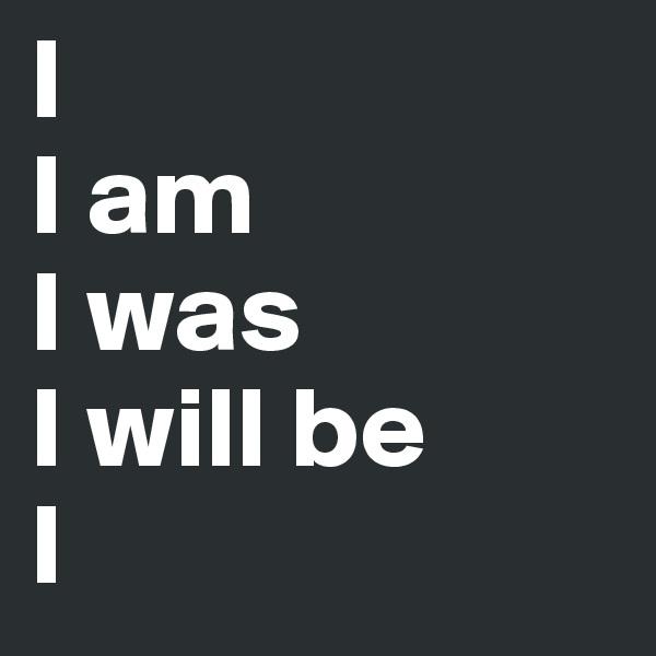 I I am I was I will be I