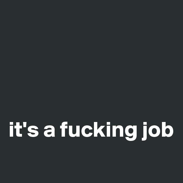 it's a fucking job