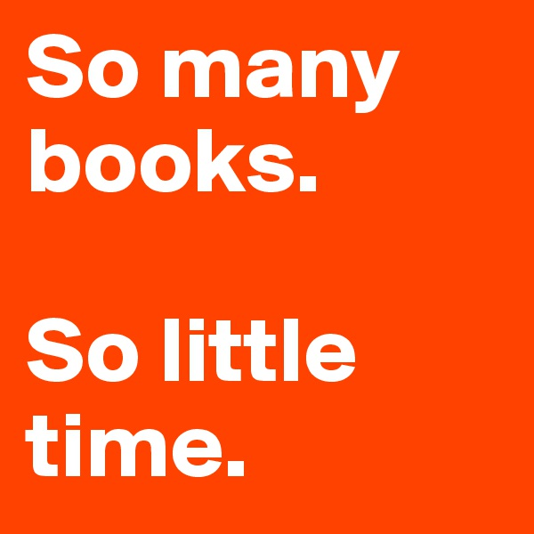 So many books.  So little time.