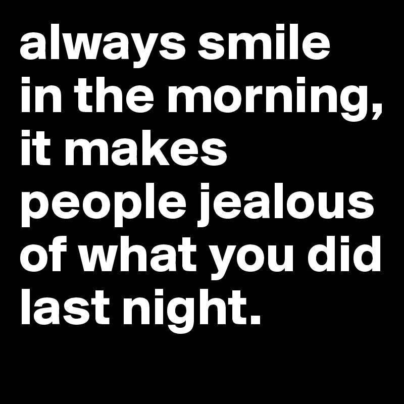 always smile in the morning,    it makes people jealous of what you did last night.