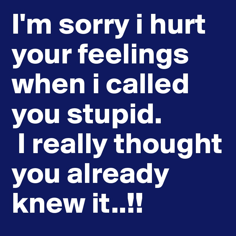 I'm sorry i hurt your feelings when i called you stupid.  I really thought you already knew it..!!