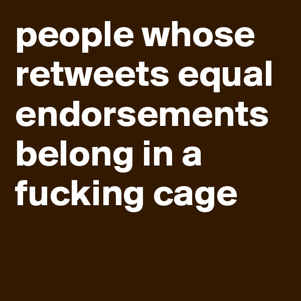 people whose retweets equal endorsements belong in a fucking cage