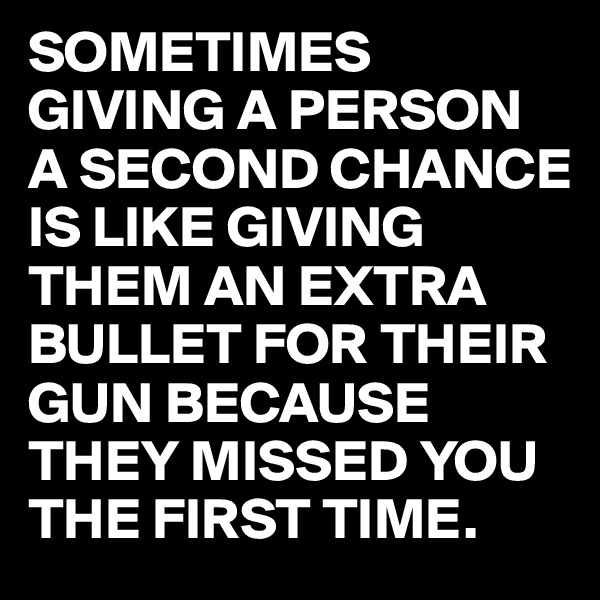 SOMETIMES GIVING A PERSON A SECOND CHANCE IS LIKE GIVING THEM AN EXTRA BULLET FOR THEIR GUN BECAUSE THEY MISSED YOU THE FIRST TIME.