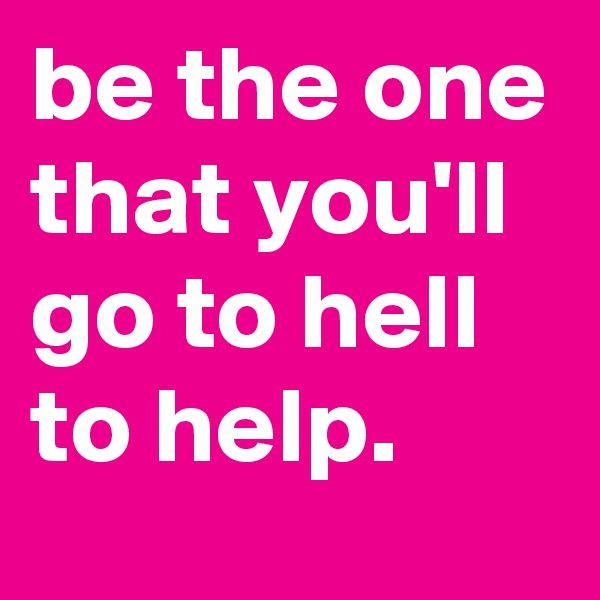 be the one that you'll go to hell to help.