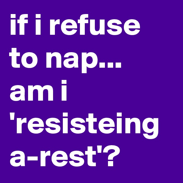 if i refuse to nap... am i 'resisteing a-rest'?