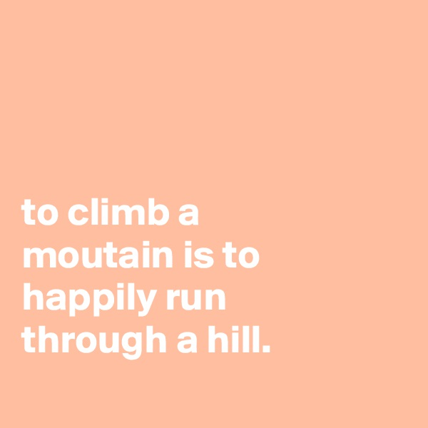 to climb a moutain is to happily run through a hill.