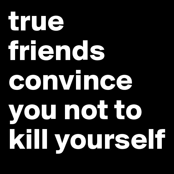 true friends convince you not to kill yourself