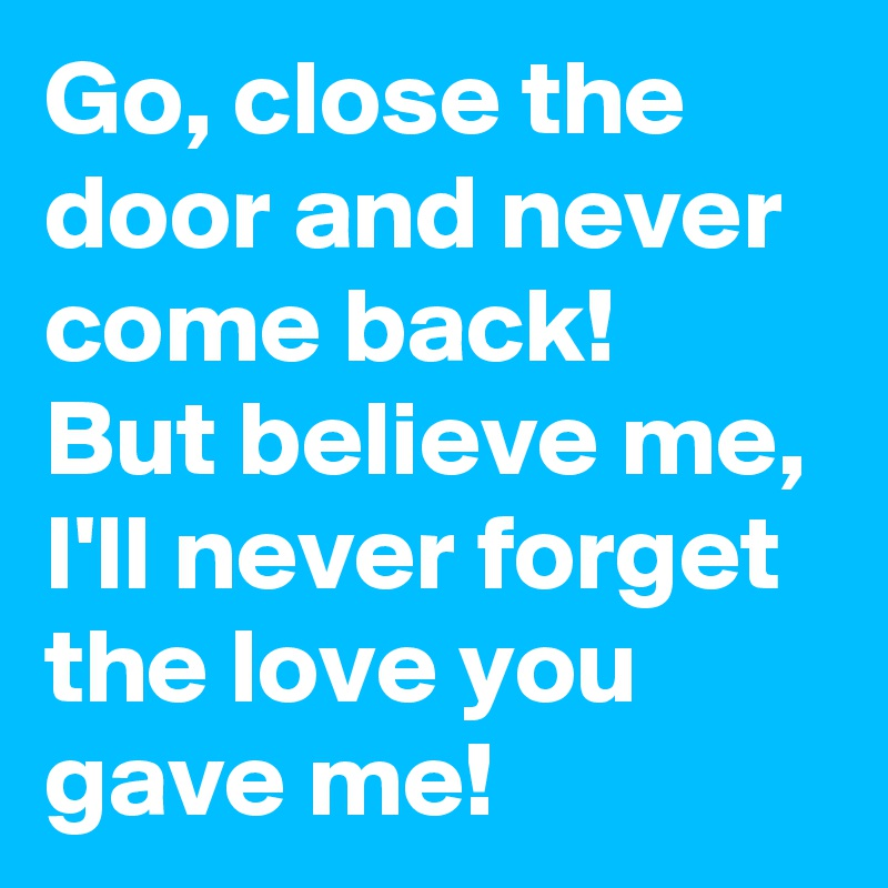 Go, close the door and never come back! But believe me, I'll never forget the love you gave me!