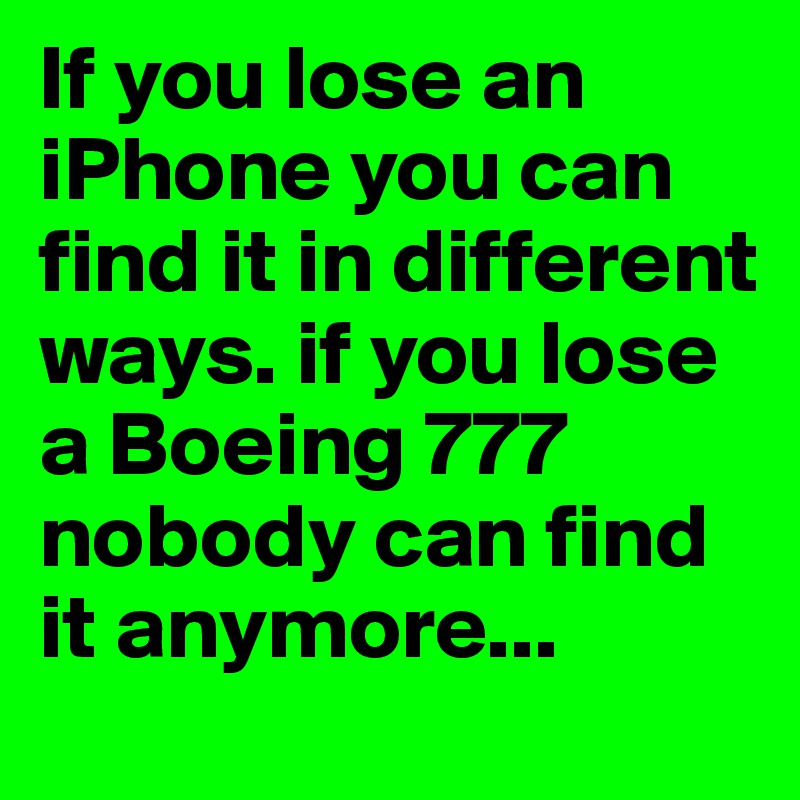 If you lose an iPhone you can find it in different ways. if you lose a Boeing 777 nobody can find it anymore...