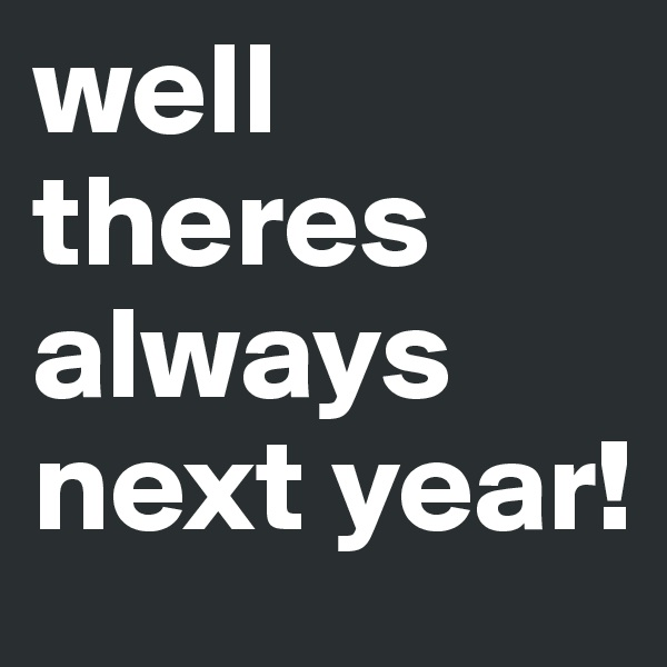 well theres always next year!