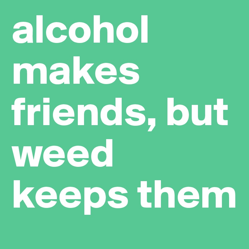 alcohol makes friends, but weed keeps them